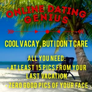 Online Dating Genius: Cool Vacay, But I Don't Care